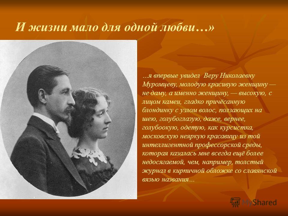 И жизни мало для одной любви…» …я впервые увидел Веру Николаевну Муромцеву, молодую красивую женщину не даму, а именно женщину, высокую, с лицом камеи, гладко причёсанную блондинку с узлом волос, ползающих на шею, голубоглазую, даже, вернее, голубоок