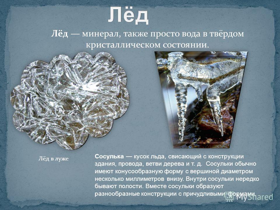 Лёд минерал, также просто вода в твёрдом кристаллическом состоянии. Лёд в луже Сосулька кусок льда, свисающий с конструкции здания, провода, ветви дерева и т. д. Сосульки обычно имеют конусообразную форму с вершиной диаметром несколько миллиметров вн