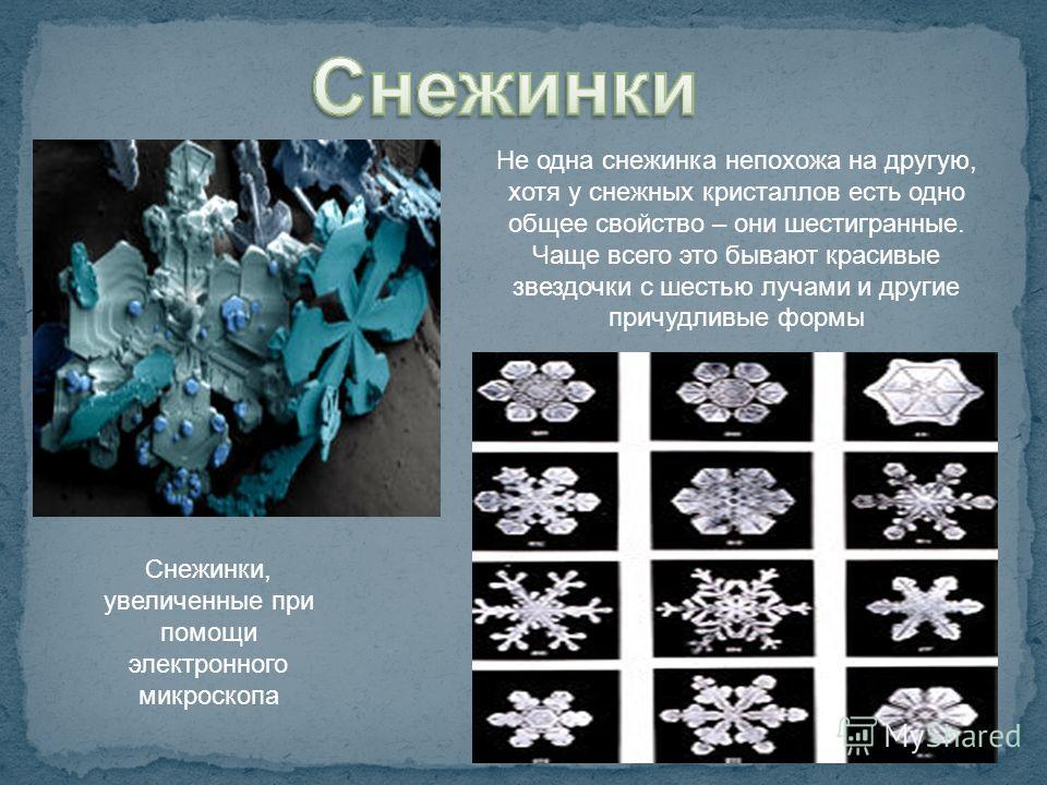 Снежинки, увеличенные при помощи электронного микроскопа Не одна снежинка непохожа на другую, хотя у снежных кристаллов есть одно общее свойство – они шестигранные. Чаще всего это бывают красивые звездочки с шестью лучами и другие причудливые формы