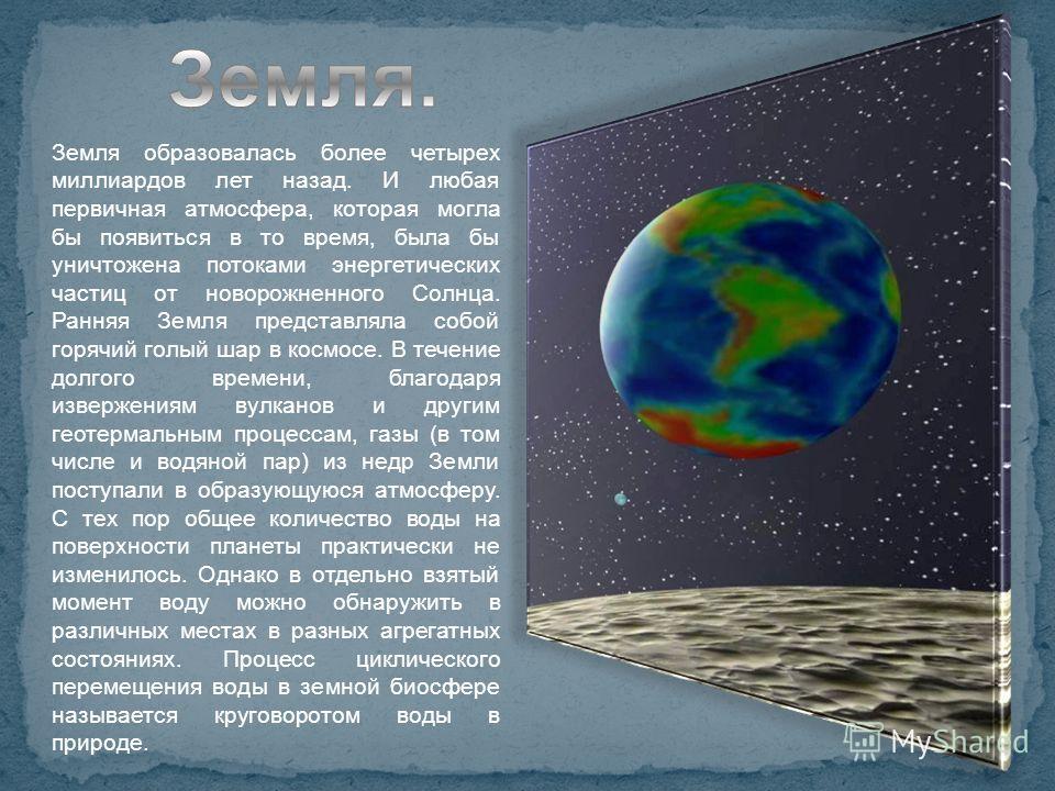 Земля образовалась более четырех миллиардов лет назад. И любая первичная атмосфера, которая могла бы появиться в то время, была бы уничтожена потоками энергетических частиц от новорожненного Солнца. Ранняя Земля представляла собой горячий голый шар в