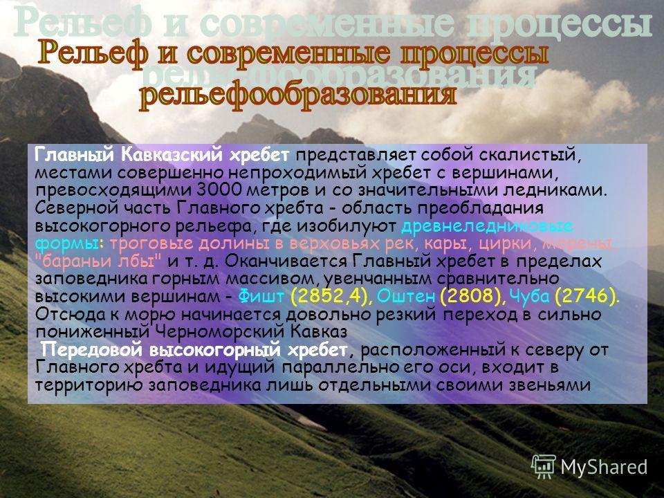 Главный Кавказский хребет представляет собой скалистый, местами совершенно непроходимый хребет с вершинами, превосходящими 3000 метров и со значительными ледниками. Северной часть Главного хребта - область преобладания высокогорного рельефа, где изоб