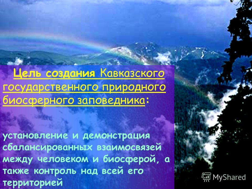 Цель создания Кавказского государственного природного биосферного заповедника: установление и демонстрация сбалансированных взаимосвязей между человеком и биосферой, а также контроль над всей его территорией