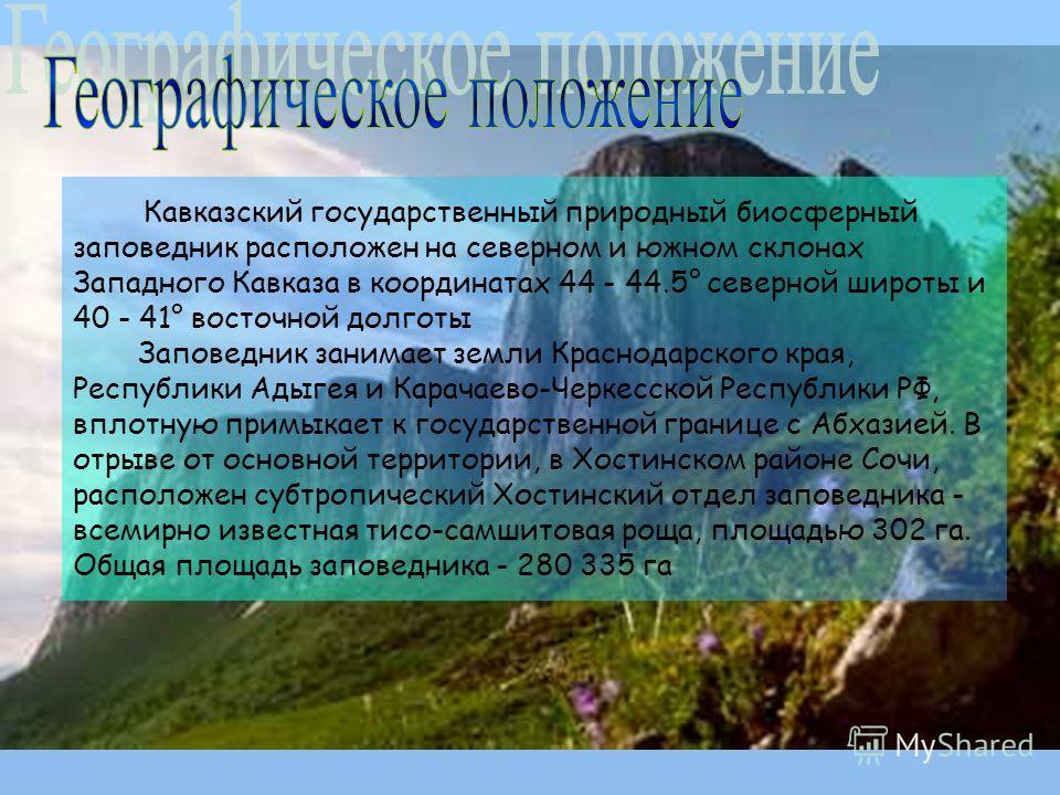 Кавказский государственный природный биосферный заповедник расположен на северном и южном склонах Западного Кавказа в координатах 44 - 44.5° северной широты и 40 - 41° восточной долготы Заповедник занимает земли Краснодарского края, Республики Адыгея
