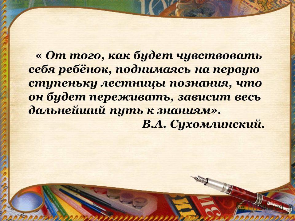 « От того, как будет чувствовать себя ребёнок, поднимаясь на первую ступеньку лестницы познания, что он будет переживать, зависит весь дальнейший путь к знаниям». В.А. Сухомлинский.