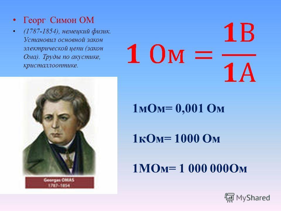 Георг Симон ОМ (1787-1854), немецкий физик. Установил основной закон электрической цепи (закон Ома). Труды по акустике, кристаллооптике. 1мОм= 0,001 Ом 1кОм= 1000 Ом 1МОм= 1 000 000Ом