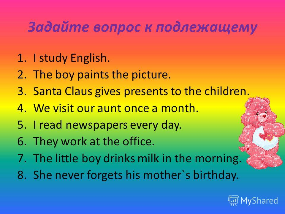 Задайте вопрос к подлежащему 1.I study English. 2.The boy paints the picture. 3.Santa Claus gives presents to the children. 4.We visit our aunt once a month. 5.I read newspapers every day. 6.They work at the office. 7.The little boy drinks milk in th