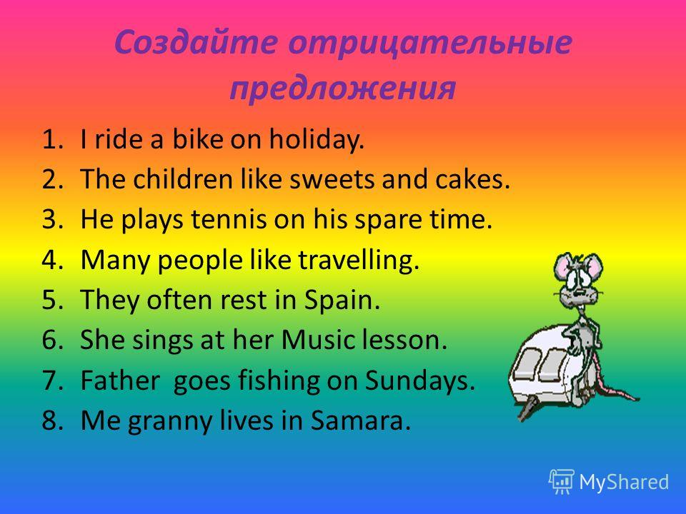 Создайте отрицательные предложения 1.I ride a bike on holiday. 2.The children like sweets and cakes. 3.He plays tennis on his spare time. 4.Many people like travelling. 5.They often rest in Spain. 6.She sings at her Music lesson. 7.Father goes fishin