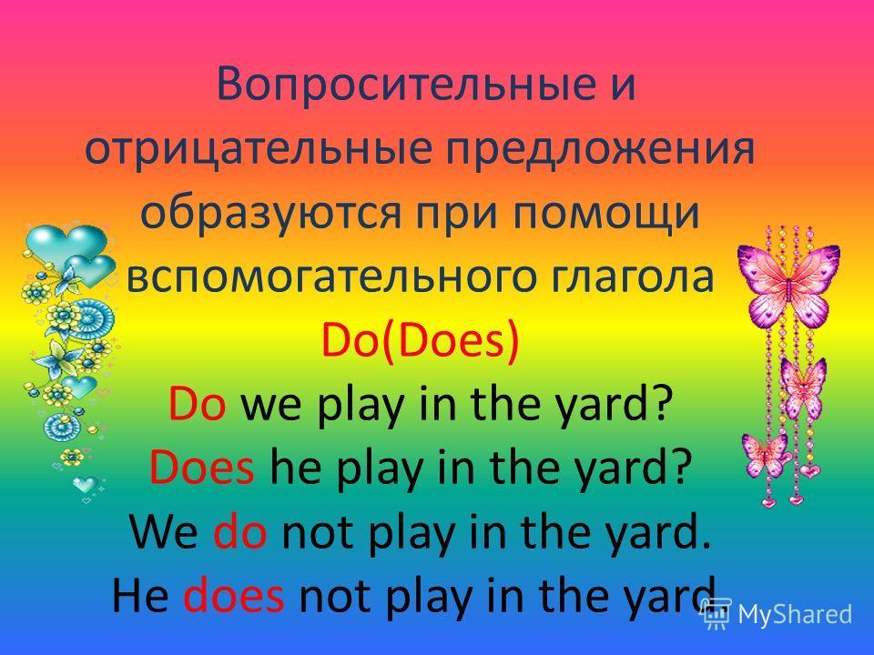Вопросительные и отрицательные предложения образуются при помощи вспомогательного глагола Do(Does) Do we play in the yard? Does he play in the yard? We do not play in the yard. He does not play in the yard.