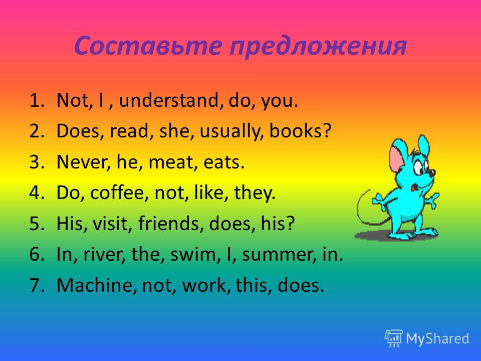 Составьте предложения 1.Not, I, understand, do, you. 2.Does, read, she, usually, books? 3.Never, he, meat, eats. 4.Do, coffee, not, like, they. 5.His, visit, friends, does, his? 6.In, river, the, swim, I, summer, in. 7.Machine, not, work, this, does.