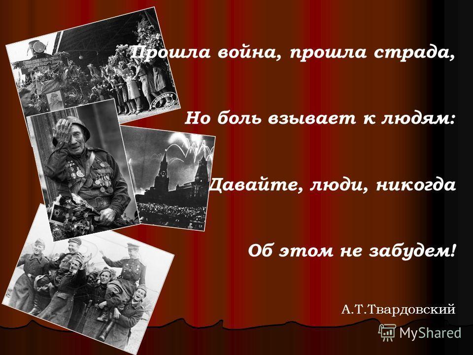Прошла война, прошла страда, Но боль взывает к людям: Давайте, люди, никогда Об этом не забудем! А.Т.Твардовский