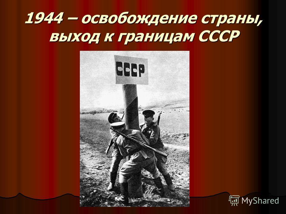 1944 – освобождение страны, выход к границам СССР