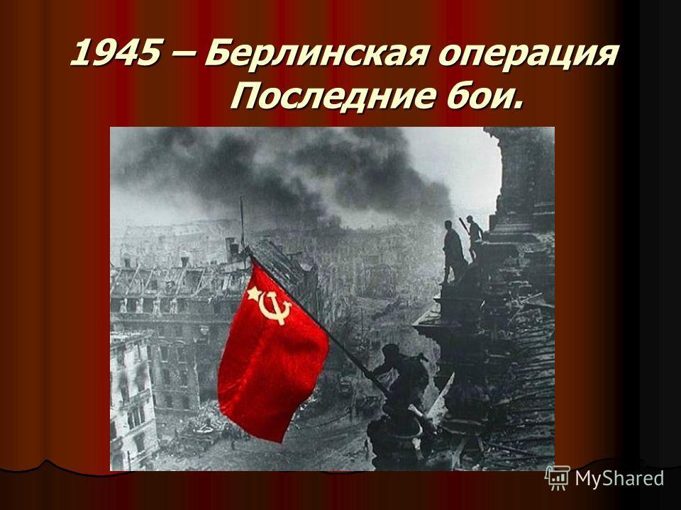 1945 – Берлинская операция Последние бои.