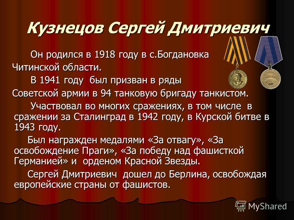 Кузнецов Сергей Дмитриевич Он родился в 1918 году в с.Богдановка Он родился в 1918 году в с.Богдановка Читинской области. Читинской области. В 1941 году был призван в ряды В 1941 году был призван в ряды Советской армии в 94 танковую бригаду танкистом