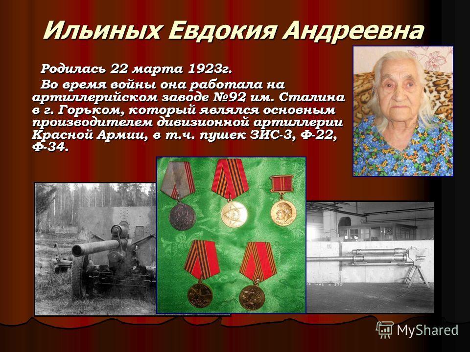 Ильиных Евдокия Андреевна Родилась 22 марта 1923г. Родилась 22 марта 1923г. Во время войны она работала на артиллерийском заводе 92 им. Сталина в г. Горьком, который являлся основным производителем дивизионной артиллерии Красной Армии, в т.ч. пушек З