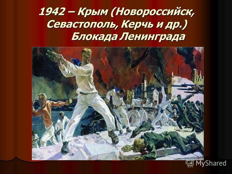 1942 – Крым (Новороссийск, Севастополь, Керчь и др.) Блокада Ленинграда