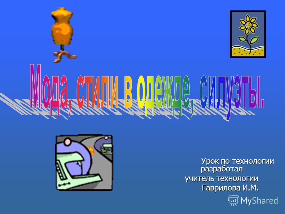 Урок по технологии разработал Урок по технологии разработал учитель технологии Гаврилова И.М. Гаврилова И.М.