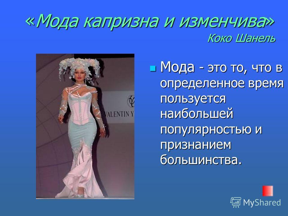 «Мода капризна и изменчива» Коко Шанель Мода - это то, что в определенное время пользуется наибольшей популярностью и признанием большинства. Мода - это то, что в определенное время пользуется наибольшей популярностью и признанием большинства.