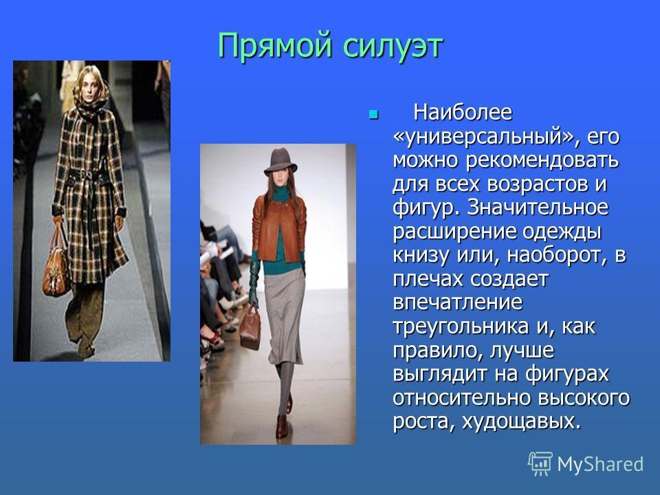 Прямой силуэт Наиболее «универсальный», его можно рекомендовать для всех возрастов и фигур. Значительное расширение одежды книзу или, наоборот, в плечах создает впечатление треугольника и, как правило, лучше выглядит на фигурах относительно высокого