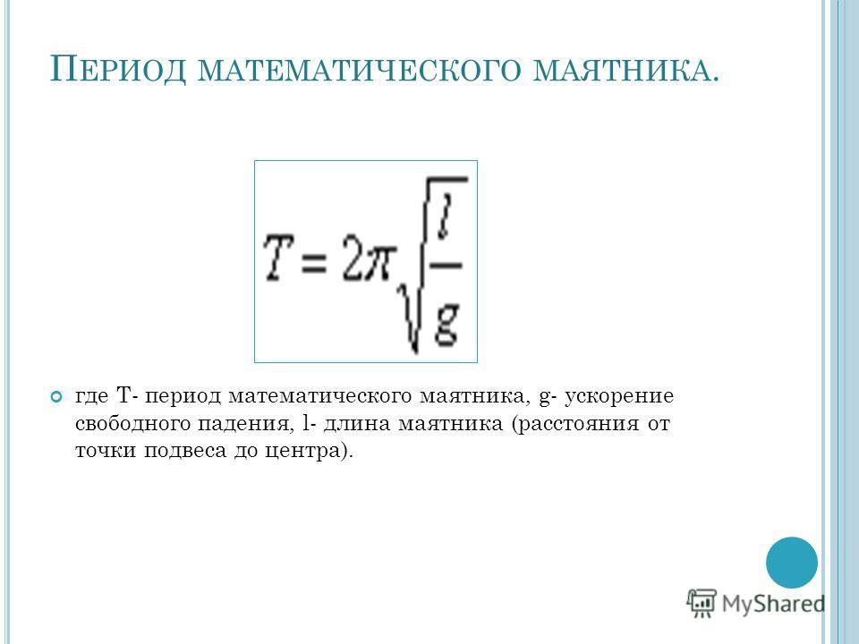 П ЕРИОД МАТЕМАТИЧЕСКОГО МАЯТНИКА. где T- период математического маятника, g- ускорение свободного падения, l- длина маятника (расстояния от точки подвеса до центра).