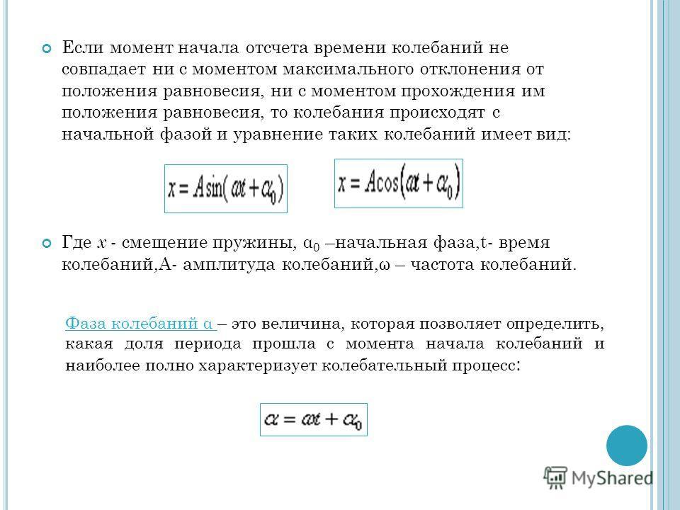 Если момент начала отсчета времени колебаний не совпадает ни с моментом максимального отклонения от положения равновесия, ни с моментом прохождения им положения равновесия, то колебания происходят с начальной фазой и уравнение таких колебаний имеет в