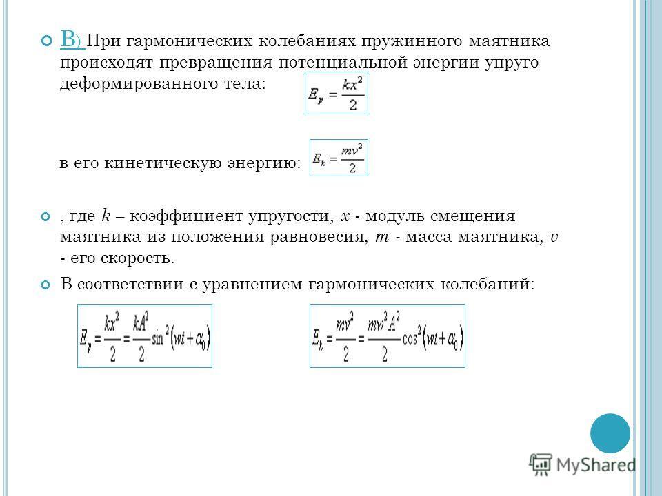 В ) При гармонических колебаниях пружинного маятника происходят превращения потенциальной энергии упруго деформированного тела: в его кинетическую энергию:, где k – коэффициент упругости, х - модуль смещения маятника из положения равновесия, m - масс