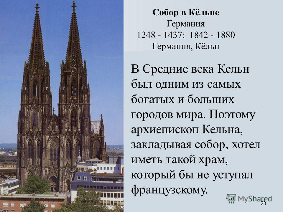 23 Собор в Кёльне Германия 1248 - 1437; 1842 - 1880 Германия, Кёльн В Средние века Кельн был одним из самых богатых и больших городов мира. Поэтому архиепископ Кельна, закладывая собор, хотел иметь такой храм, который бы не уступал французскому.
