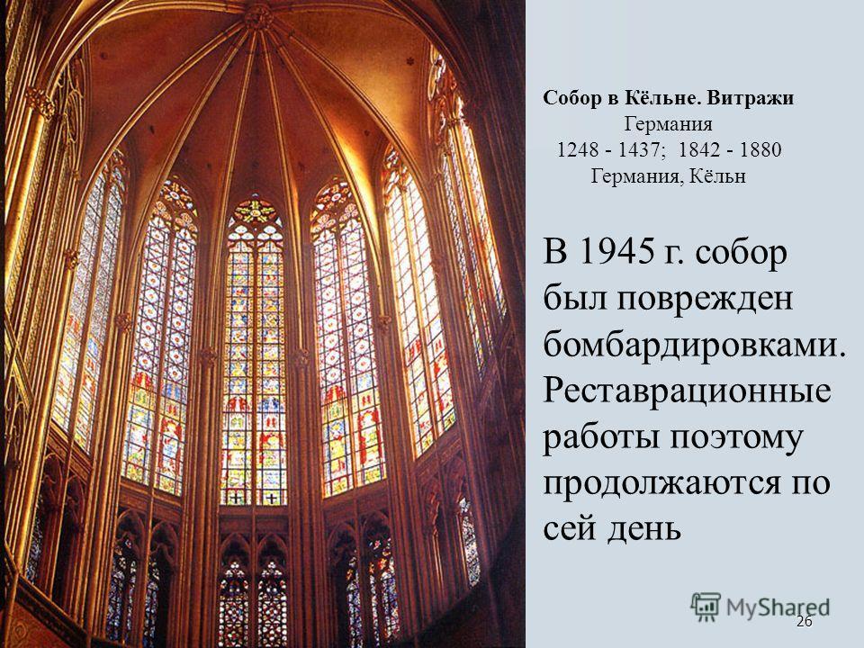26 Собор в Кёльне. Витражи Германия 1248 - 1437; 1842 - 1880 Германия, Кёльн В 1945 г. собор был поврежден бомбардировками. Реставрационные работы поэтому продолжаются по сей день