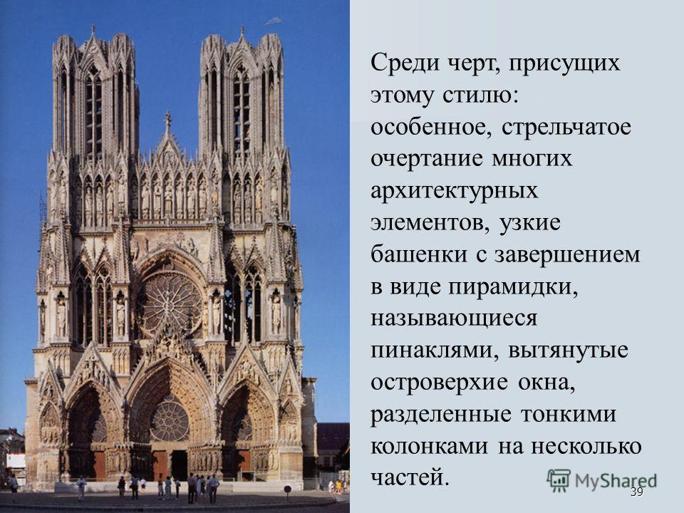 39 Среди черт, присущих этому стилю: особенное, стрельчатое очертание многих архитектурных элементов, узкие башенки с завершением в виде пирамидки, называющиеся пинаклями, вытянутые островерхие окна, разделенные тонкими колонками на несколько частей.