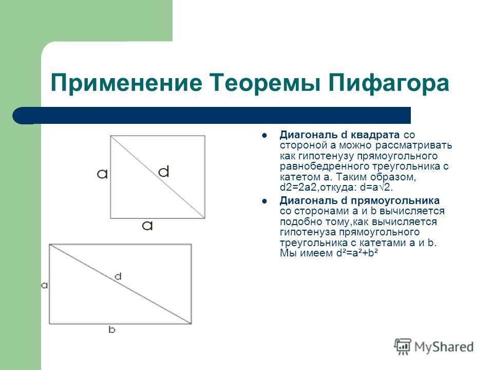 Применение Теоремы Пифагора Диагональ d квадрата со стороной а можно рассматривать как гипотенузу прямоугольного равнобедренного треугольника с катетом а. Таким образом, d2=2a2,откуда: d=а2. Диагональ d прямоугольника со сторонами а и b вычисляется п