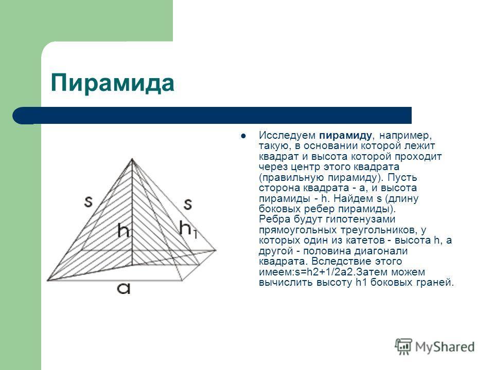 Пирамида Исследуем пирамиду, например, такую, в основании которой лежит квадрат и высота которой проходит через центр этого квадрата (правильную пирамиду). Пусть сторона квадрата - а, и высота пирамиды - h. Найдем s (длину боковых ребер пирамиды). Ре