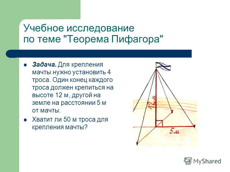 Учебное исследование по теме Теорема Пифагора Задача. Для крепления мачты нужно установить 4 троса. Один конец каждого троса должен крепиться на высоте 12 м, другой на земле на расстоянии 5 м от мачты. Хватит ли 50 м троса для крепления мачты?