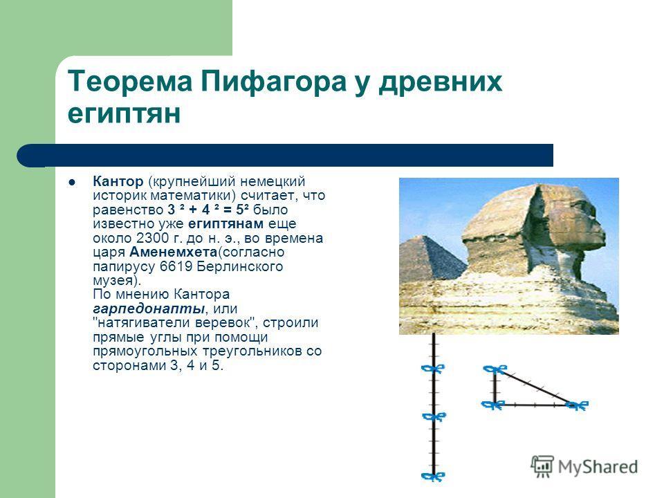 Теорема Пифагора у древних египтян Кантор (крупнейший немецкий историк математики) считает, что равенство 3 ² + 4 ² = 5² было известно уже египтянам еще около 2300 г. до н. э., во времена царя Аменемхета(согласно папирусу 6619 Берлинского музея). По