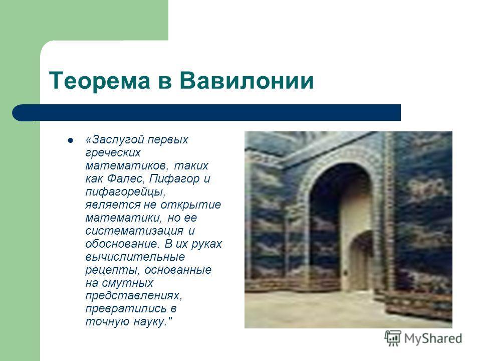 Теорема в Вавилонии «Заслугой первых греческих математиков, таких как Фалес, Пифагор и пифагорейцы, является не открытие математики, но ее систематизация и обоснование. В их руках вычислительные рецепты, основанные на смутных представлениях, преврати