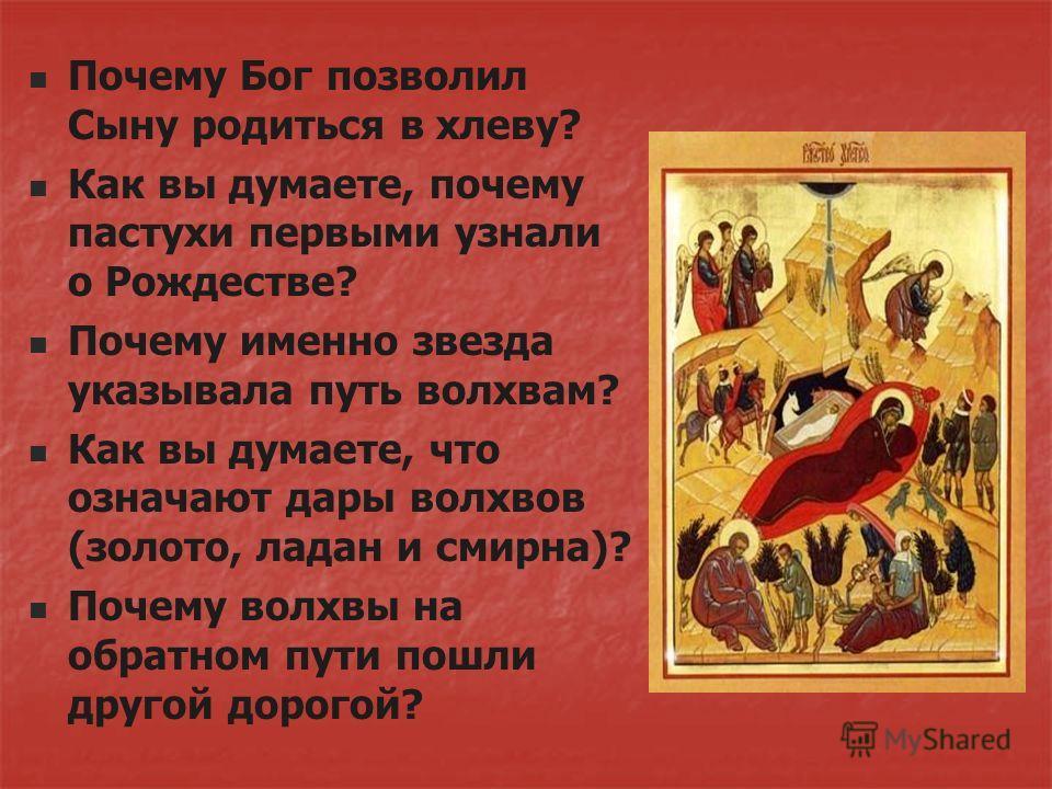 Почему Бог позволил Сыну родиться в хлеву? Как вы думаете, почему пастухи первыми узнали о Рождестве? Почему именно звезда указывала путь волхвам? Как вы думаете, что означают дары волхвов (золото, ладан и смирна)? Почему волхвы на обратном пути пошл