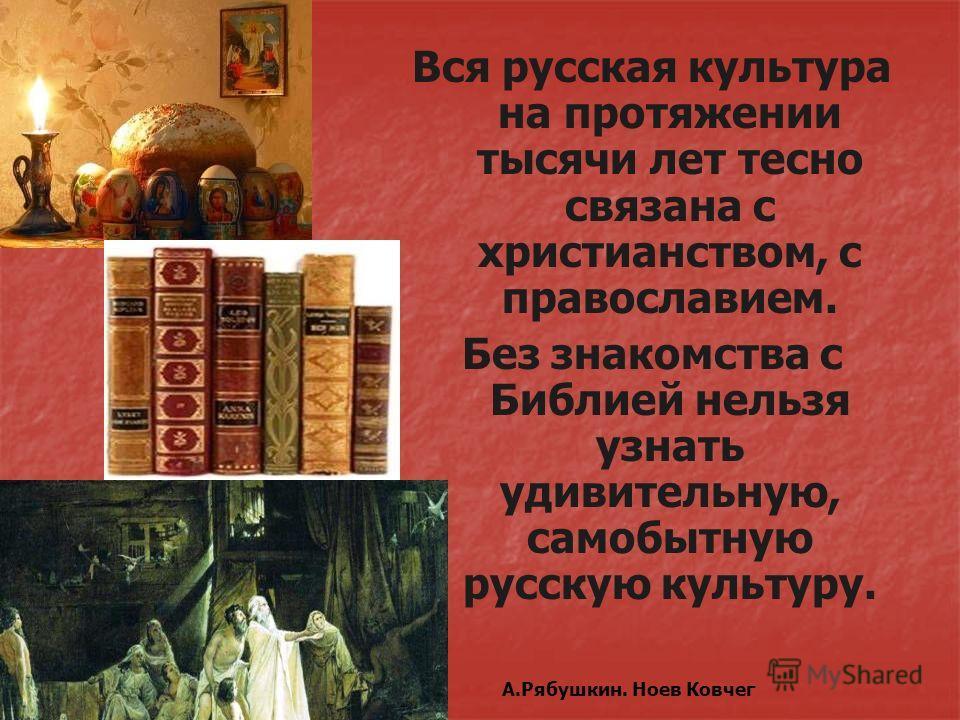 А.Рябушкин. Ноев Ковчег Вся русская культура на протяжении тысячи лет тесно связана с христианством, с православием. Без знакомства с Библией нельзя узнать удивительную, самобытную русскую культуру.