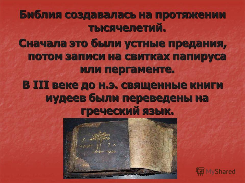 Библия создавалась на протяжении тысячелетий. Сначала это были устные предания, потом записи на свитках папируса или пергаменте. В III веке до н.э. священные книги иудеев были переведены на греческий язык.