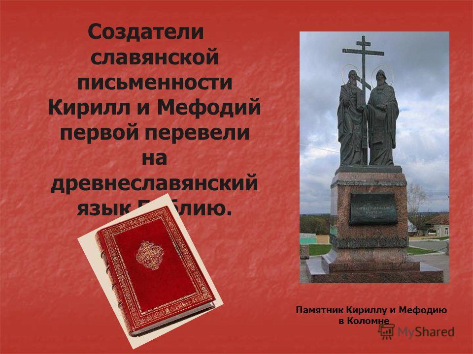 Памятник Кириллу и Мефодию в Коломне Создатели славянской письменности Кирилл и Мефодий первой перевели на древнеславянский язык Библию.
