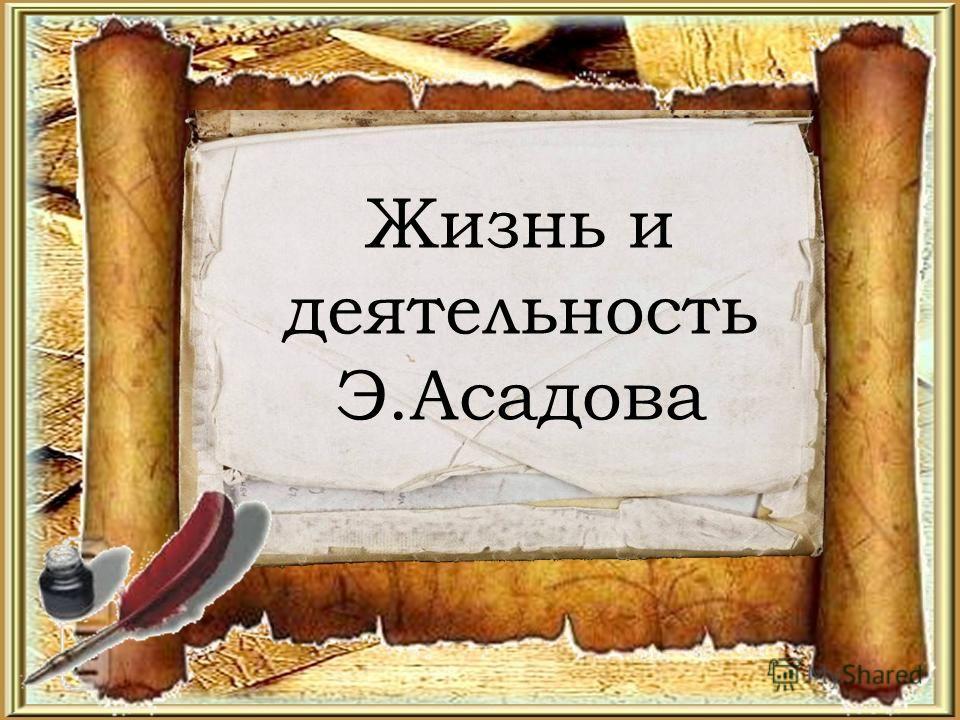 Жизнь и деятельность Э.Асадова