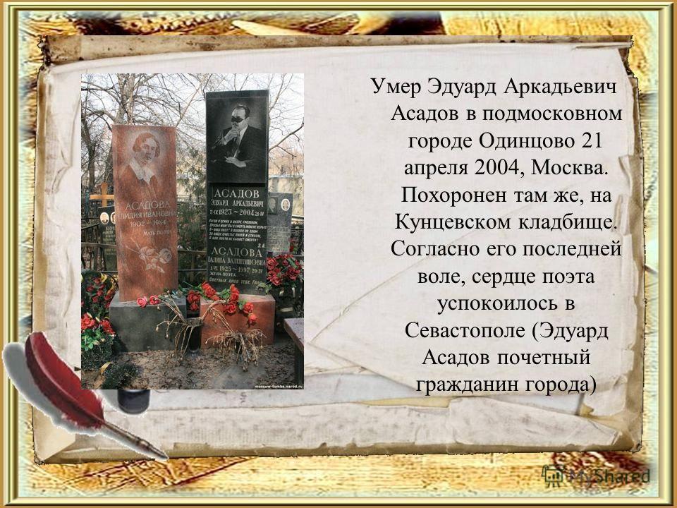 Умер Эдуард Аркадьевич Асадов в подмосковном городе Одинцово 21 апреля 2004, Москва. Похоронен там же, на Кунцевском кладбище. Согласно его последней воле, сердце поэта успокоилось в Севастополе (Эдуард Асадов почетный гражданин города)