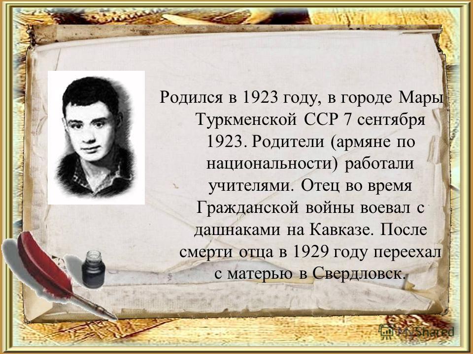 Родился в 1923 году, в городе Мары Туркменской ССР 7 сентября 1923. Родители (армяне по национальности) работали учителями. Отец во время Гражданской войны воевал с дашнаками на Кавказе. После смерти отца в 1929 году переехал с матерью в Свердловск.