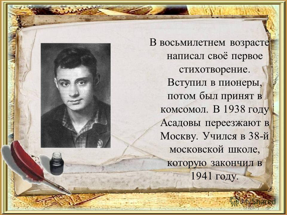 В восьмилетнем возрасте написал своё первое стихотворение. Вступил в пионеры, потом был принят в комсомол. В 1938 году Асадовы переезжают в Москву. Учился в 38-й московской школе, которую закончил в 1941 году.