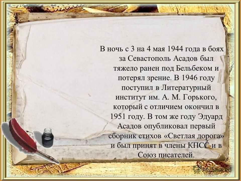 В ночь с 3 на 4 мая 1944 года в боях за Севастополь Асадов был тяжело ранен под Бельбеком и потерял зрение. В 1946 году поступил в Литературный институт им. А. М. Горького, который с отличием окончил в 1951 году. В том же году Эдуард Асадов опубликов