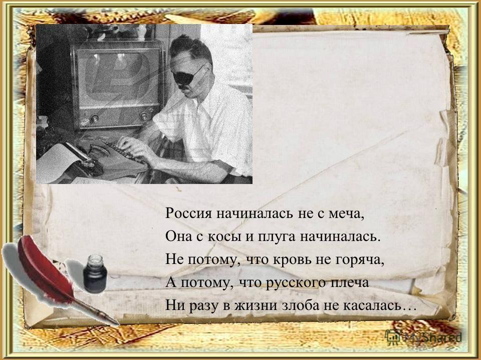 Россия начиналась не с меча, Она с косы и плуга начиналась. Не потому, что кровь не горяча, А потому, что русского плеча Ни разу в жизни злоба не касалась…
