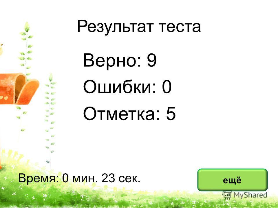 Результат теста Верно: 9 Ошибки: 0 Отметка: 5 Время: 0 мин. 23 сек. ещё