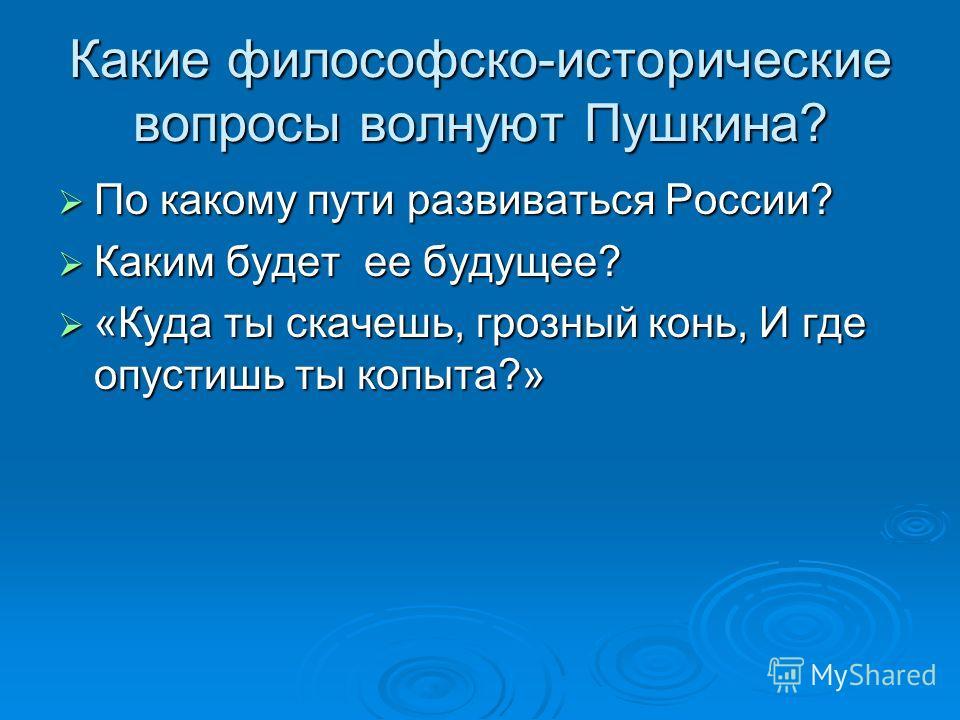 Какие философско-исторические вопросы волнуют Пушкина? По какому пути развиваться России? По какому пути развиваться России? Каким будет ее будущее? Каким будет ее будущее? «Куда ты скачешь, грозный конь, И где опустишь ты копыта?» «Куда ты скачешь,
