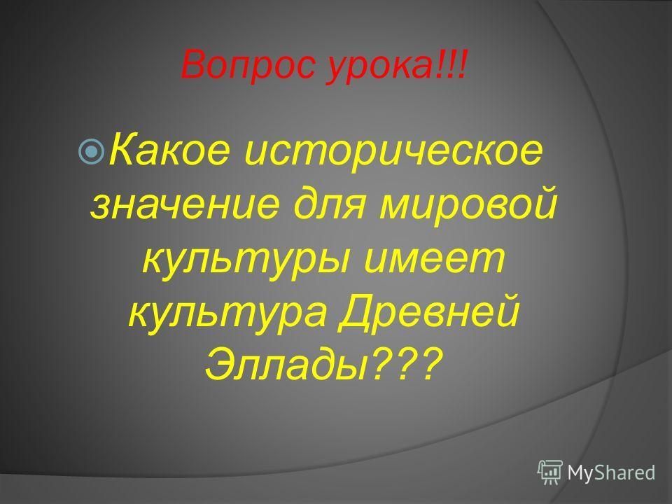 Вопрос урока!!! Какое историческое значение для мировой культуры имеет культура Древней Эллады???