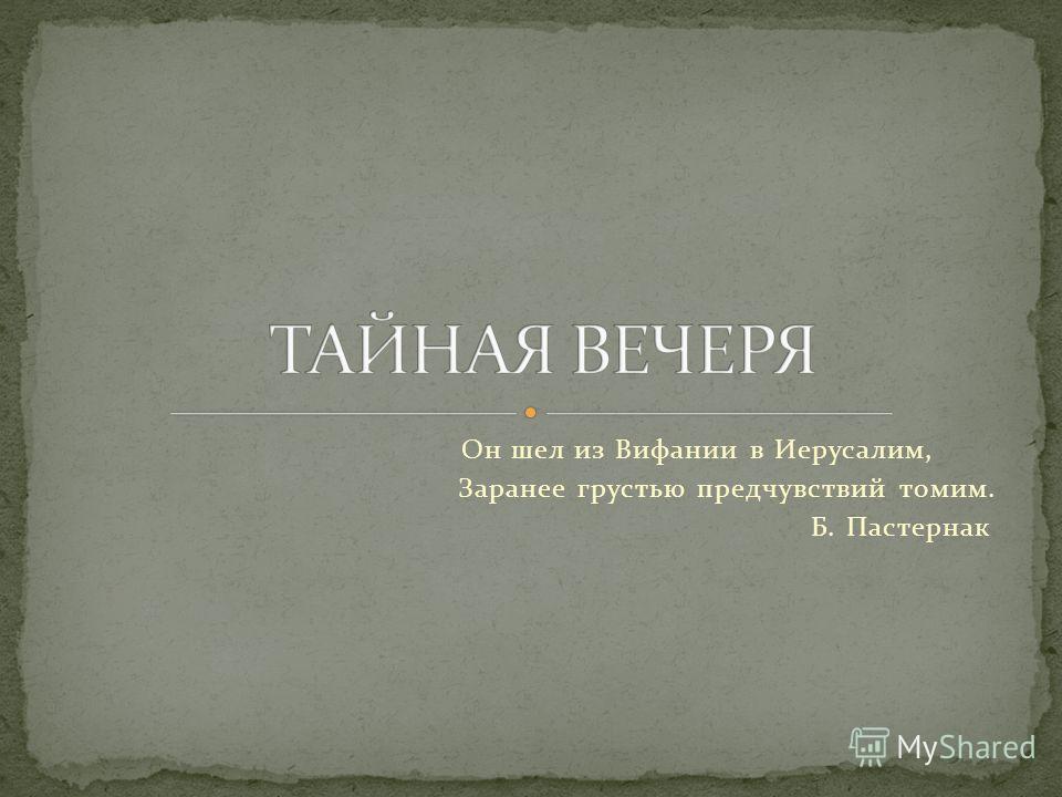 Он шел из Вифании в Иерусалим, Заранее грустью предчувствий томим. Б. Пастернак