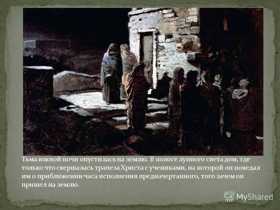 Тьма южной ночи опустилась на землю. В полосе лунного света дом, где только что свершалась трапеза Христа с учениками, на которой он поведал им о приближении часа исполнения предначертанного, того зачем он пришел на землю.