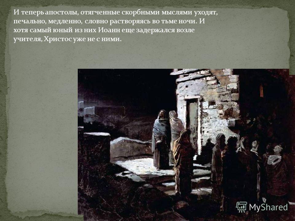 И теперь апостолы, отягченные скорбными мыслями уходят, печально, медленно, словно растворяясь во тьме ночи. И хотя самый юный из них Иоанн еще задержался возле учителя, Христос уже не с ними.