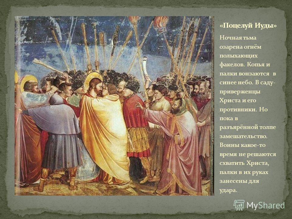 Ночная тьма озарена огнём полыхающих факелов. Копья и палки вонзаются в синее небо. В саду- приверженцы Христа и его противники. Но пока в разъярённой толпе замешательство. Воины какое-то время не решаются схватить Христа, палки в их руках занесены д